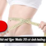 Hút mỡ bụng Lipo Matic 3D có ảnh hưởng gì không?