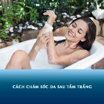 Cách chăm sóc da sau tắm trắng? Những điều cần lưu ý sau khi tắm trắng