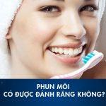 Phun môi có được đánh răng không? Kiêng đánh răng mấy ngày?